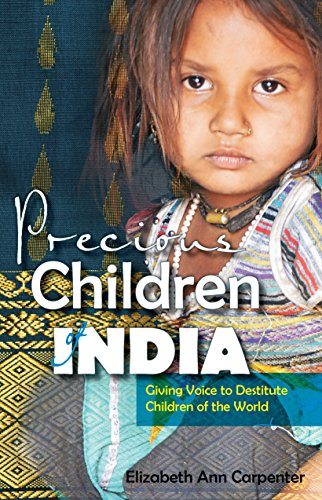 Precious Children of India: Giving Voice to Destitute Children of the World by Elizabeth Ann Carpenter