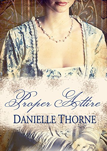 Proper Attire: A Regency Romance (Clean & Wholesome) by Danielle Thorne and Mary Royle