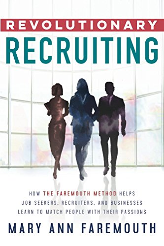 Revolutionary Recruiting: How the Faremouth Method Helps Job Seekers, Recruiters and Businesses Learn to Match People with their Passions by Mary Ann Faremouth