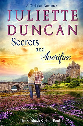 Secrets and Sacrifice: A Christian Romance (The Shadows Series Book 4) by Juliette Duncan