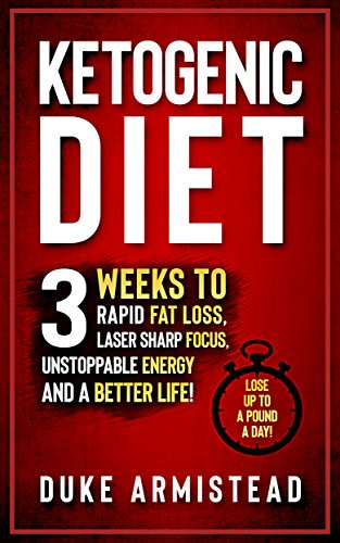 The Ketogenic Diet: 3 Weeks to Rapid Fat Loss, Laser Sharp Focus, Unstoppable Energy and a Better Life (Ketogenic Diet, Ketogenic Diet for Beginners, Ketogenic Diet Cookbook, Ketogenic Recipes) by Duke Armistead