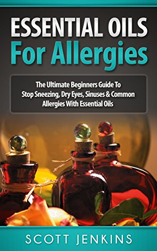 ESSENTIAL OILS FOR ALLERGIES: The Ultimate Beginners Guide To Stop Sneezing, Dry Eyes, Sinuses & Common Allergies With Essential Oils (Soap Making, Bath … Lavender Oil, Coconut Oil, Tea Tree Oil by Scott Jenkins