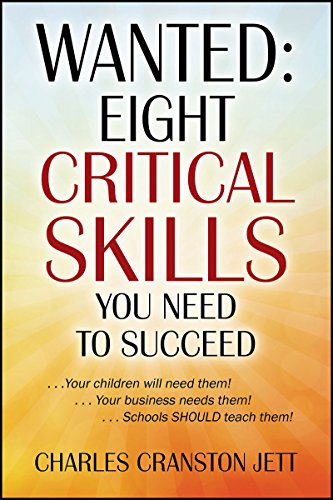 WANTED: Eight Critical Skills You Need To Succeed: . . . Your children will need them!. . . Your business needs them!. . . Schools SHOULD teach them! by Charles Cranston Jett