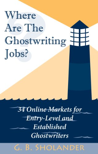 Where Are The Ghostwriting Jobs: 34 Online Markets For Entry-Level And Established Ghostwriters by G. B. Sholander and Kevin Sholander