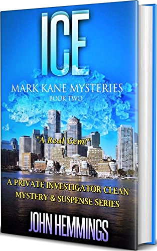 ICE – MARK KANE MYSTERIES – BOOK TWO: A Private Investigator CLEAN MYSTERY & SUSPENSE SERIES. Murder mysteries with more Twists and Turns than a Roller Coaster by John Hemmings