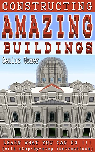 Constructing Amazing Buildings: Learn what you can do !!! (with step-by-step instructions) by Geniuz Gamer
