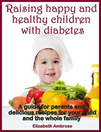 Raising happy and healthy children with diabetes: A GUIDE FOR PARENTS AND DELICIOUS RECIPES FOR YOUR CHILD AND THE WHOLE FAMILY by Elizabeth Ambrose