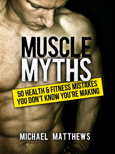 Muscle Myths: 50 Health & Fitness Mistakes You Don't Know You're Making (The Build Muscle, Get Lean, and Stay Healthy Series Book 3) by Michael Matthews