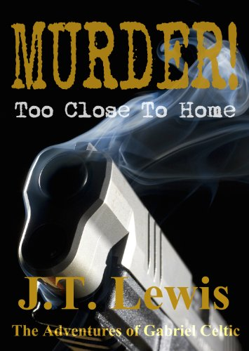 Murder! Too Close To Home (The Adventures of Gabriel Celtic Book 1) by J.T. Lewis
