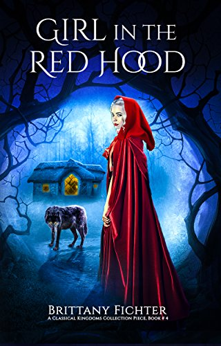 Girl in the Red Hood: A Retelling of Little Red Riding Hood (The Classical Kingdoms Collection Book 4) by Brittany Fichter