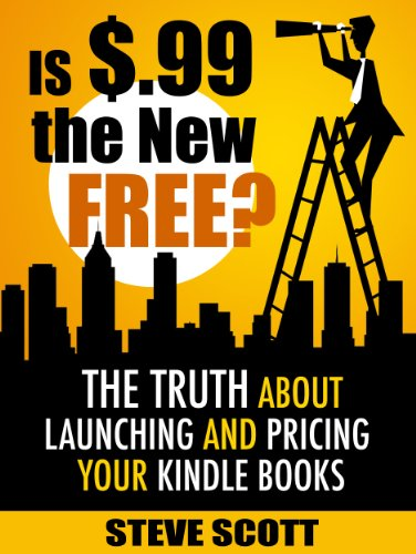 Is $.99 the New Free? The Truth About Launching and Pricing Your Kindle Books by Steve Scott