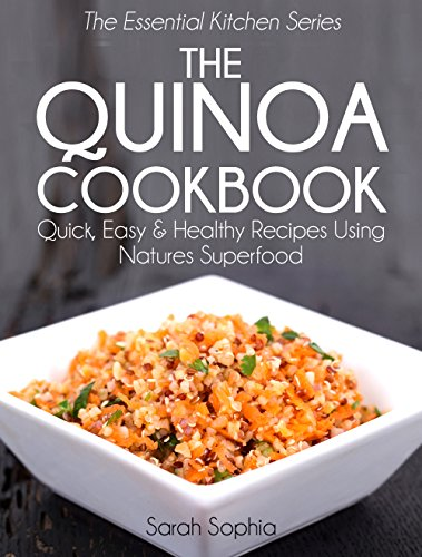 The Quinoa Cookbook: Quick, Easy and Healthy Recipes Using Natures Superfood (The Essential Kitchen Series Book 9) by Sarah Sophia