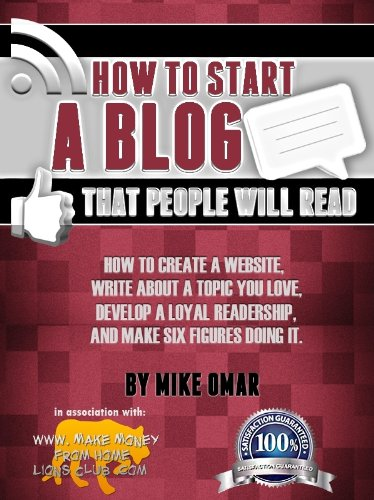 HOW TO START A BLOG THAT PEOPLE WILL READ: How to create a website, write about a topic you love, develop a loyal readership, and make six figures doing it. (THE MAKE MONEY FROM HOME LIONS CLUB) by Mike Omar
