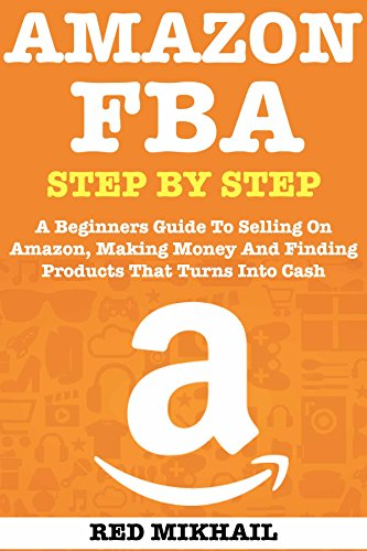 AMAZON FBA (2019 Update) Step By Step: A Beginners Guide To Selling On Amazon, Making Money And Finding Products That Turns Into Cash by Red Mikhail