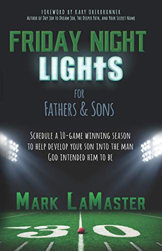 Friday Night Lights for Fathers and Sons: Schedule a 10-game winning season to help develop your son into the man God intended him to be by Mark LaMaster and Kary Oberbrunner