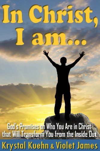 In Christ, I Am: Bible Promises on Who You Are in Christ that Will Transform You from the Inside Out (Christian Daily Devotional) by Krystal Kuehn and Violet James