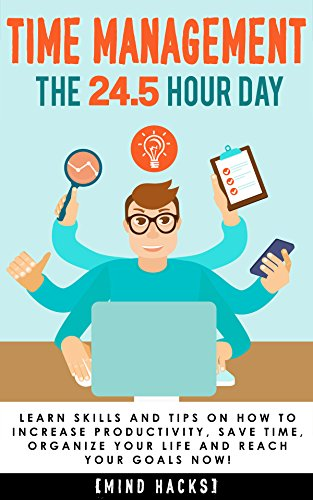 Time Management: The 24.5 Hour Day: Learn Time Management Skills and Tips on How to Increase Productivity, Save Time, Organize Your Life and Reach Your … Get Things Done, Organization, Book 1) by Hanif Raah