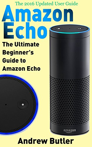 Amazon Echo: The Ultimate Beginner's Guide to Amazon Echo (Alexa Skills Kit, Amazon Echo 2016, user manual, web services, Free books, Free Movie, Alexa … Prime, internet device, guide Book 6) by Andrew Butler and Amazon Echo