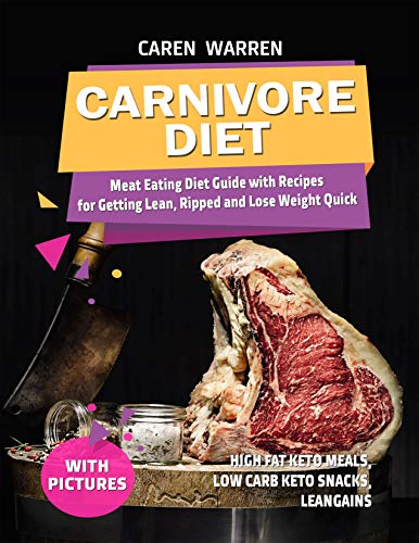 Carnivore Diet: Meat Eating Diet Guide with Recipes for Getting Lean, Ripped and Lose Fat Quick.(high fat keto meals, low carb keto snacks, leangains) by Caren Warren
