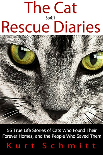 The Cat Rescue Diaries: 56 True Life Stories of Cats Who Found Their Forever Homes, and the People Who Saved Them by Kurt Schmitt