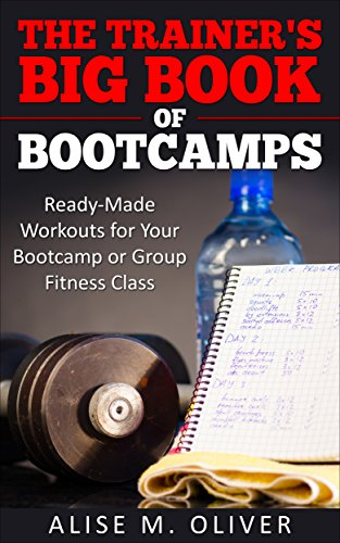 The Trainer's Big Book of Bootcamps: Ready-Made Workouts for Your Bootcamp or Group Fitness Class by Alise Oliver and Danica Baird