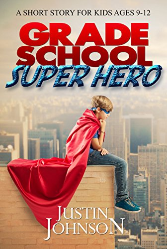 Books for Kids: Grade School Super Hero: Kids Books, Children's Books, Kids Free Stories, Kids Fantasy Books, Kids Mystery Books, Series Books For Kids Ages 4-6, 6-8, 9-12 by Justin Johnson