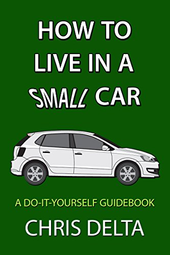 How To Live In A Small Car: A Do-It-Yourself Guide To Converting And Dwelling In Your Vehicle by Chris Delta