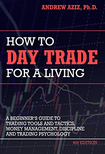 How to Day Trade for a Living: Tools, Tactics, Money Management, Discipline and Trading Psychology by Andrew Aziz