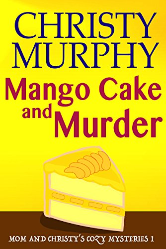 Mango Cake and Murder: A Funny Quick Read Culinary Mystery (Mom and Christy's Cozy Mysteries Book 1) by Christy Murphy