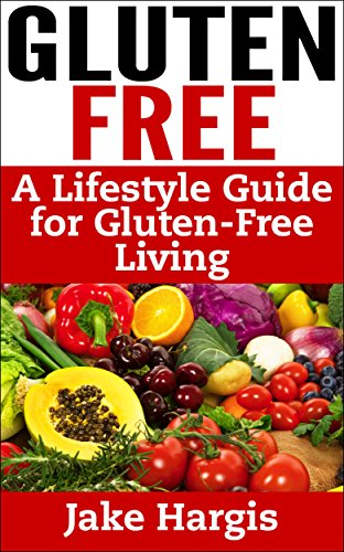 Gluten Free – A Lifestyle Guide for Gluten-free Living: Gluten free guide to the Gluten Free lifestyle, celiac disease and the Gluten free diet by Jake Hargis