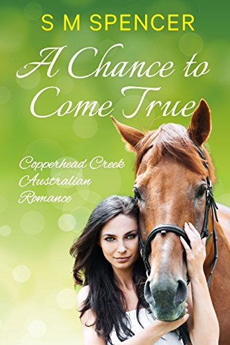A Chance to Come True (Copperhead Creek – Australian Romance Book 1) by S M Spencer