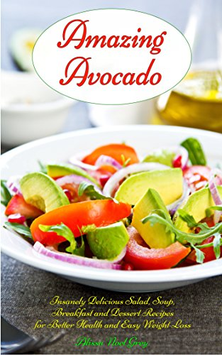 Amazing Avocado: Insanely Delicious Salad, Soup, Breakfast and Dessert Recipes for Better Health and Easy Weight Loss: Superfoods Cookbooks and Books (Healthy Weight Loss Diets Book 5) by Alissa Noel Grey and Fat Loss Almanac