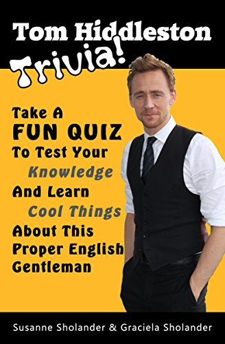 Tom Hiddleston Trivia: Take A Fun Quiz To Test Your Knowledge And Learn Cool Things About This Proper English Gentleman (Celebrity Trivia Book 1) by Susanne Sholander and G. B. Sholander