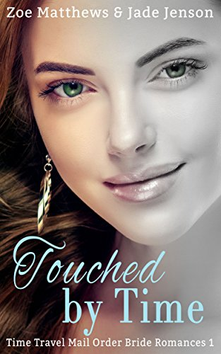 Touched By Time (Time Travel/Mail-Order Brides Romance, Book 1): A Sweet Time Travel Western Romance (Time Travel/Mail-Order Brides Romance Series) by zoe Matthews and Jade Jensen