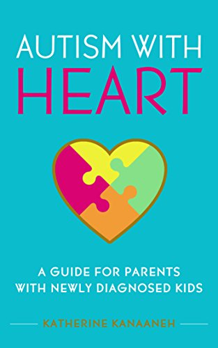 Autism with HEART: A Guide for Parents with Newly Diagnosed Kids by Katherine Kanaaneh and Katie Chambers
