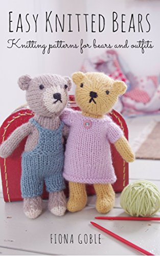 Easy Knitted Bears: Knitting patterns for bears and outfits by Fiona Goble