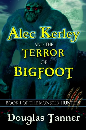 Alec Kerley and the Terror of Bigfoot (Alec Kerley and the Monster Hunters Book 1) by Douglas Tanner