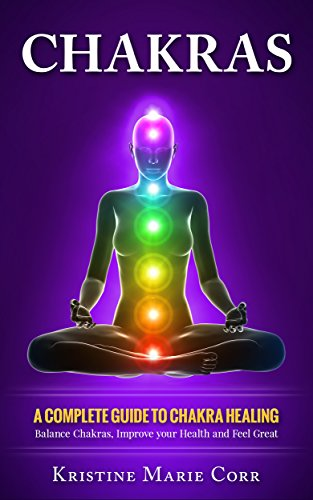 Chakras: A Complete Guide to Chakra Healing:Balance Chakras, Improve your Health and Feel Great (Chakra Alignment – Chakra Healing – Chakra Balancing) by Kristine Marie Corr
