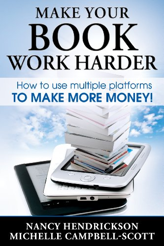 Make Your Book Work Harder: How To Use Multiple Platforms To Make More Money (Writing Skills 3) by Nancy Hendrickson and Michelle Campbell-Scott