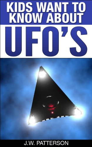 Kids Want To Know About UFO's: A Childrens Mystery Ages 9-12 (Kids Want To Know About Series Book 1) by J.W. Patterson