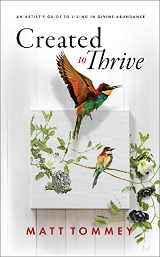 Created to Thrive: An Artist's Guide To Living In Divine Abundance by Matt Tommey