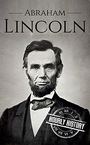 Abraham Lincoln: A Concise History of the Man Who Transformed the World (Biographies of US Presidents Book 16) by Hourly History