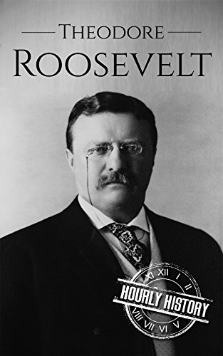 Theodore Roosevelt: A Life From Beginning to End (Biographies of US Presidents Book 26) by Hourly History