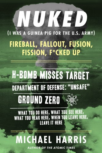 NUKED: I Was A Guinea Pig For The U.S. Army, An excerpt from the memoir THE ATOMIC TIMES by Michael Harris