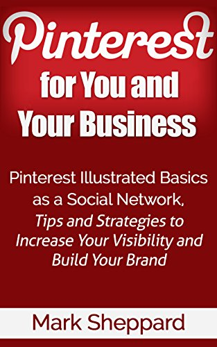 Pinterest for You and Your Business: Pinterest Illustrated Basics as a Social Network Tips and Strategies to Increase Your Visibility and Build Your Brand by Mark Sheppard and Marjorie Kramer