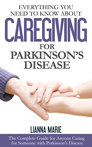 Everything You Need To Know About Caregiving For Parkinson's Disease (Everything You Need To Know About Parkinson's Disease Book 2) by Lianna Marie