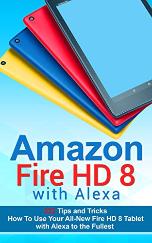 Amazon Fire HD 8 with Alexa: 333 Tips and Tricks How To Use Your All-New Fire HD 8 Tablet with Alexa to the Fullest (Tips And Tricks, Kindle Fire HD 8 & 10, New Generation) by Justin Turner and Alexa Allan