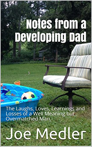 Notes from a Developing Dad: The Laughs, Loves, Learnings and Losses of a Well Meaning but Overmatched Man. by Joe Medler
