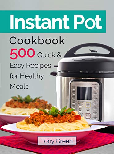 Instant Pot Cookbook: 500 Quick and Easy Recipes for Healthy Meals by Tony Green