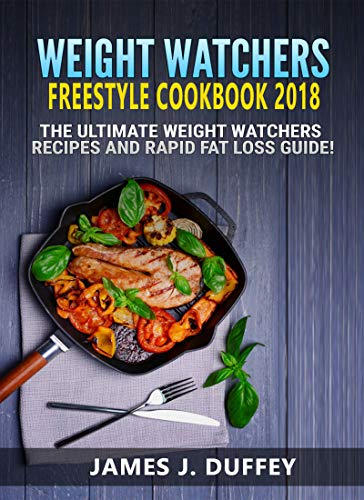 Weight Watchers Freestyle Cookbook 2018: The Ultimate Weight Loss Recipes And Rapid Fat Loss Guide ! by JAMES J. DUFFEY